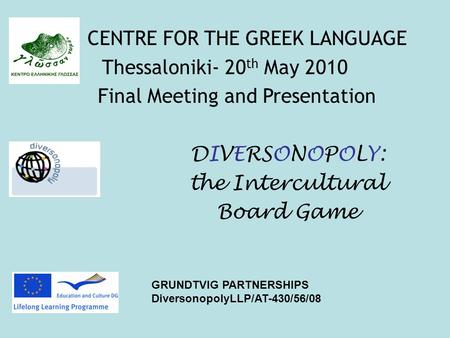 DIVERSONOPOLY: the Intercultural Board Game GRUNDTVIG PARTNERSHIPS DiversonopolyLLP/AT-430/56/08 CENTRE FOR THE GREEK LANGUAGE Thessaloniki- 20 th May.