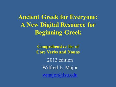 Ancient Greek for Everyone: A New Digital Resource for Beginning Greek Comprehensive list of Core Verbs and Nouns 2013 edition Wilfred E. Major