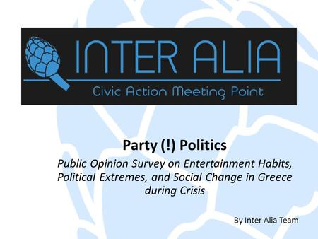 Party (!) Politics Public Opinion Survey on Entertainment Habits, Political Extremes, and Social Change in Greece during Crisis By Inter Alia Team.