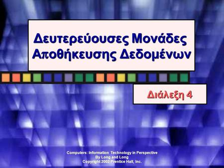 Computers: Information Technology in Perspective By Long and Long Copyright 2002 Prentice Hall, Inc. Δευτερεύουσες Μονάδες Α π οθήκευσης Δεδομένων Διάλεξη.