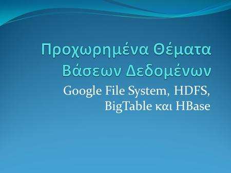 Google File System, HDFS, BigTable και HBase. Περιεχόμενα  Εισαγωγή  GFS  HDFS  BigTable.