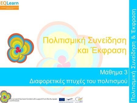 This project has been funded with support from the European Commission. Πολιτισμική Συνείδηση & Έκφραση Πολιτισμική Συνείδηση και Έκφραση Μάθημα 3 Διαφορετικές.