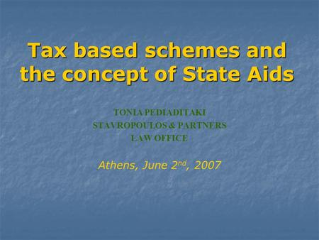 Tax based schemes and the concept of State Αids TONIA PEDIADITAKI STAVROPOULOS & PARTNERS LAW OFFICE Athens, June 2 nd, 2007.