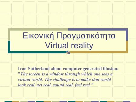 "Εικονική Πραγματικότητα Virtual reality Ivan Sutherland about computer generated illusion: ""The screen is a window through which one sees a virtual world."