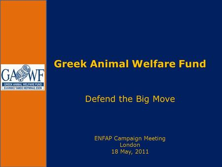 Greek Animal Welfare Fund Greek Animal Welfare Fund Defend the Big Move ENFAP Campaign Meeting London 18 May, 2011.