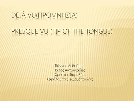 Déjà vu(προμνησία) Presque vu (Tip of the tongue)