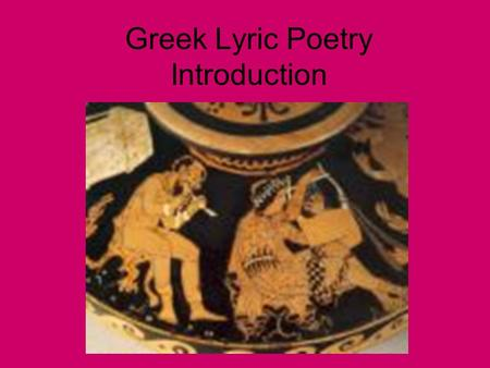 Greek Lyric Poetry Introduction. What is Lyric Poetry? •Greek Lyric Poetry refers to poetry sung to a stringed instrument (usually a lyre but also flutes.