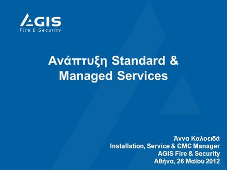 Ανάπτυξη Standard & Managed Services Άννα Καλοειδά Installation, Service & CMC Manager AGIS Fire & Security Αθήνα, 26 Μαΐου 2012.