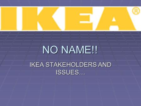 NO NAME!! IKEA STAKEHOLDERS AND ISSUES…. STAKEHOLDERS  Οι stakeholders αποτελούν τις οργανώσεις οι οποίες συνεργάζονται με μια εταιρία και έχουν την.