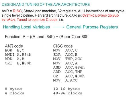 DESIGN AND TUNING OF THE AVR ARCHITECTURE AVR = RISC, Store/Load machine, 32 registers, ALU instructions of one cycle, single level pipeline, Harvard architecture,