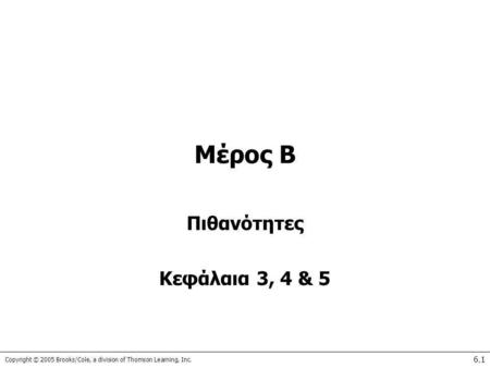 Copyright © 2005 Brooks/Cole, a division of Thomson Learning, Inc. 6.1 Μέρος Β Πιθανότητες Κεφάλαια 3, 4 & 5.
