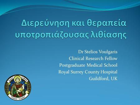 Dr Stelios Voulgaris Clinical Research Fellow Postgraduate Medical School Royal Surrey County Hospital Guildford, UK.