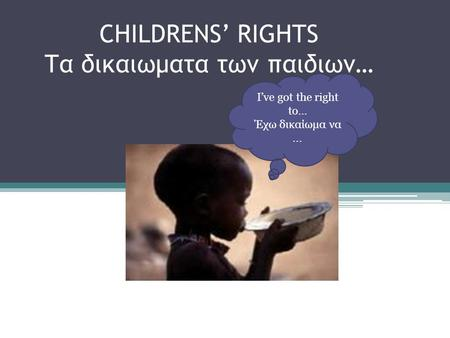 CHILDRENS' RIGHTS Τα δικαιωματα των παιδιων… I've got the right to… Έχω δικαίωμα να...