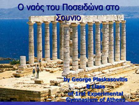 Ο ναός του Ποσειδώνα στο Σουνιο by George Plaskasovitis B class of 1rst Experimental Gymnasium of Athens.