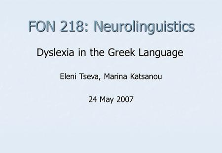 FON 218: Neurolinguistics Dyslexia in the Greek Language Eleni Tseva, Marina Katsanou 24 May 2007.