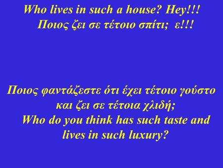 Who lives in such a house? Hey!!! Ποιος ζει σε τέτοιο σπίτι; ε!!!