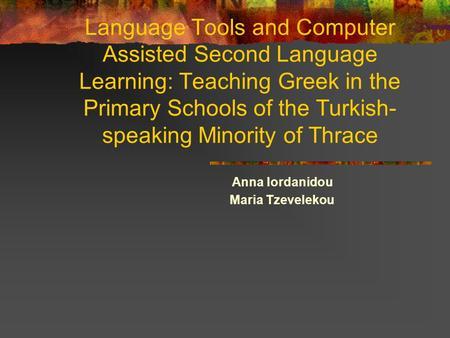 Language Tools and Computer Assisted Second Language Learning: Teaching Greek in the Primary Schools of the Turkish- speaking Minority of Thrace Anna Iordanidou.