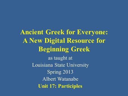 Ancient Greek for Everyone: A New Digital Resource for Beginning Greek as taught at Louisiana State University Spring 2013 Albert Watanabe Unit 17: Participles.