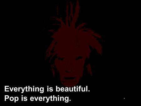 Everything is beautiful. Pop is everything.. ί.
