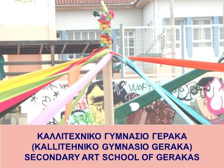 ΚΑΛΛΙΤΕΧΝΙΚΟ ΓΥΜΝΑΣΙΟ ΓΕΡΑΚΑ (KALLITEHNIKO GYMNASIO GERAKA) SECONDARY ART SCHOOL OF GERAKAS.