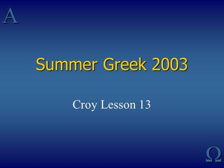 AΩ Summer Greek 2003 Croy Lesson 13. Greek Verbs Who is acting Kind (and with Indic, Time) of action Manner in which action is regarded by subject Relation.