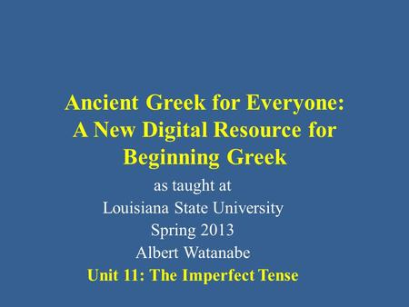 Ancient Greek for Everyone: A New Digital Resource for Beginning Greek as taught at Louisiana State University Spring 2013 Albert Watanabe Unit 11: The.