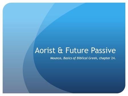 Aorist & Future Passive Mounce, Basics of Biblical Greek, chapter 24.