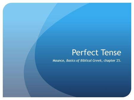 Perfect Tense Mounce, Basics of Biblical Greek, chapter 25.
