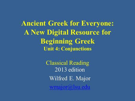 Ancient Greek for Everyone: A New Digital Resource for Beginning Greek Unit 4: Conjunctions Classical Reading 2013 edition Wilfred E. Major