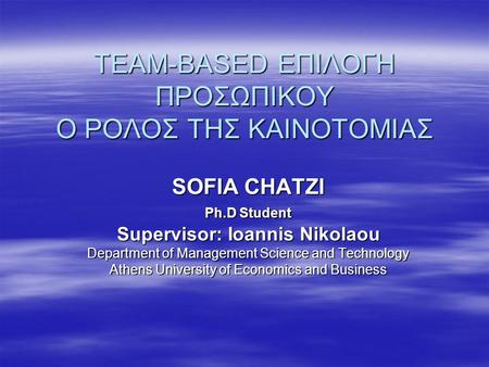 TEAM-BASED ΕΠΙΛΟΓΗ ΠΡΟΣΩΠΙΚΟΥ Ο ΡΟΛΟΣ ΤΗΣ ΚΑΙΝΟΤΟΜΙΑΣ SOFIA CHATZI Ph.D Student Supervisor: Ioannis Nikolaou Department of Management Science and Technology.