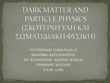 DARK MATTER AND PARTICLE PHYSICS (ΣΚΟΤΕΙΝΗ ΥΛΗ ΚΑΙ ΣΩΜΑΤΙΔΙΑΚΗ ΦΥΣΙΚΗ)