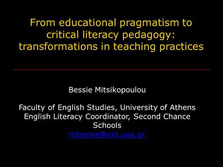 From educational pragmatism to critical literacy pedagogy: transformations in teaching practices Bessie Mitsikopoulou Faculty of English Studies, University.