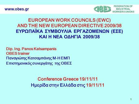 FEDERATION OF INDUSTRIAL WORKERS UNIONS 1 www.obes.gr EUROPEAN WORK COUNCILS (EWC) AND THE NEW EUROPEAN DIRECTIVE 2009/38 ΕΥΡΩΠΑΪΚΑ ΣΥΜΒΟΥΛΙΑ ΕΡΓΑΖΟΜΕΝΩΝ.