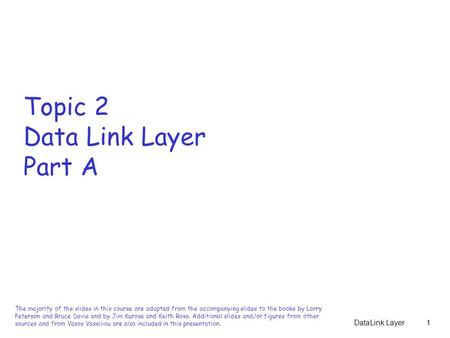 DataLink Layer1 Topic 2 Data Link Layer Part A The majority of the slides in this course are adapted from the accompanying slides to the books by Larry.