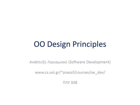 OO Design Principles Ανάπτυξη Λογισμικού (Software Development) www.cs.uoi.gr/~pvassil/courses/sw_dev/ ΠΛΥ 308.