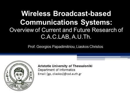 Wireless Broadcast-based Communications Systems: Overview of Current and Future Research of C.A.C.LAB, A.U.Th. Prof. Georgios Papadimitriou, Liaskos Christos.
