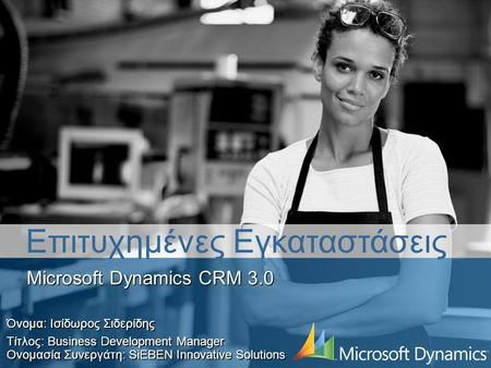Microsoft Dynamics CRM 3.0 Όνομα: Ισίδωρος Σιδερίδης Τίτλος: Business Development Manager Ονομασία Συνεργάτη: SiEBEN Innovative Solutions Επιτυχημένες.