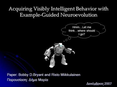 Acquiring Visibly Intelligent Behavior with Example-Guided Neuroevolution Paper: Bobby D.Bryant and Risto Miikkulainen Παρουσίαση: Δήμα Μαρία Δεκέμβριος.