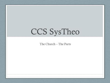 CCS SysTheo The Church – The Parts. The Trinity and the Church The Roles Father – the Maker, Giver and Keeper John 17 John 15:1-17 Son – the Head Eph.