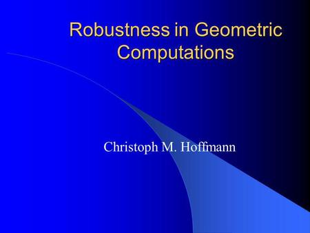 Robustness in Geometric Computations Christoph M. Hoffmann.