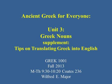 Ancient Greek for Everyone: Unit 3: Greek Nouns supplement: Tips on Translating Greek into English GREK 1001 Fall 2013 M-Th 9:30-10:20 Coates 236 Wilfred.