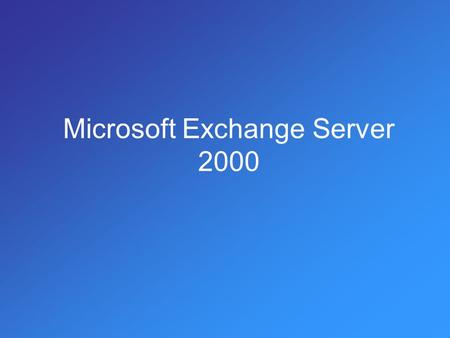 Microsoft Exchange Server 2000. Τι είναι ο Exchange Ο Exchange Server χρησιμοποιείται για την παροχή υπηρεσίας ηλεκτρονικού ταχυδρομείου (email service).