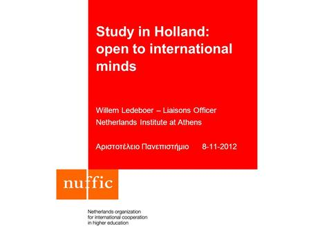 Study in Holland: open to international minds Willem Ledeboer – Liaisons Officer Netherlands Institute at Athens Αριστοτέλειο Πανεπιστήμιο 8-11-2012.