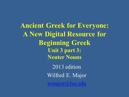 Ancient Greek for Everyone: A New Digital Resource for Beginning Greek Unit 3 part 3: Neuter Nouns 2013 edition Wilfred E. Major