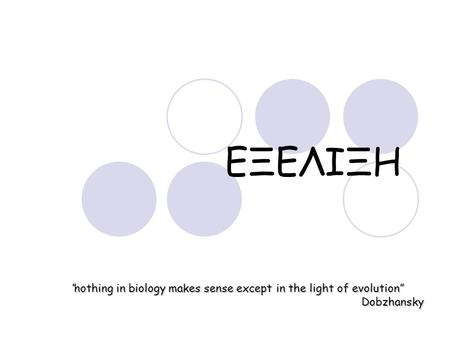 "ΕΞΕΛΙΞΗ ""nothing in biology makes sense except in the light of evolution"" Dobzhansky."