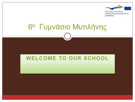 WELCOME TO OUR SCHOOL 6 ο Γυμνάσιο Μυτιλήνης As we said, our school is in Mytilene…