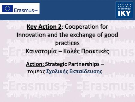 Key Action 2: Cooperation for Innovation and the exchange of good practices Καινοτομία – Καλές Πρακτικές Action: Strategic Partnerships – τομέας Σχολικής.