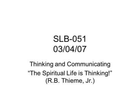 "SLB-051 03/04/07 Thinking and Communicating ""The Spiritual Life is Thinking!"" (R.B. Thieme, Jr.)"