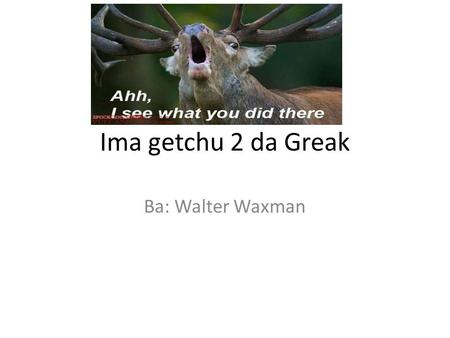 Ima getchu 2 da Greak Ba: Walter Waxman. Green - πράσινος (Pra-see-no)