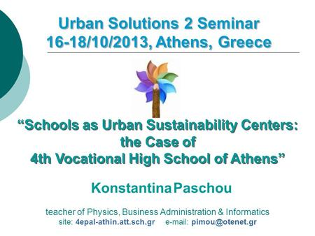 Teacher of Physics, Business Administration & Informatics site: 4epal-athin.att.sch.gr   Urban Solutions 2 Seminar 16-18/10/2013,